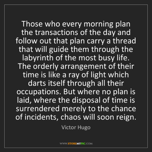 Victor Hugo: Those who every morning plan the transactions of the...