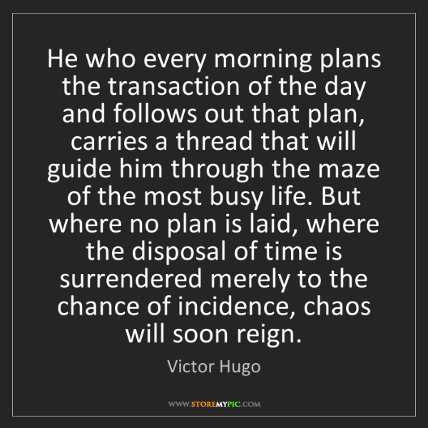 Victor Hugo: He who every morning plans the transaction of the day...