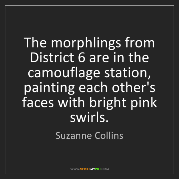 Suzanne Collins: The morphlings from District 6 are in the camouflage...