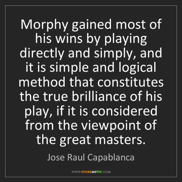 Jose Raul Capablanca: Morphy gained most of his wins by playing directly and...