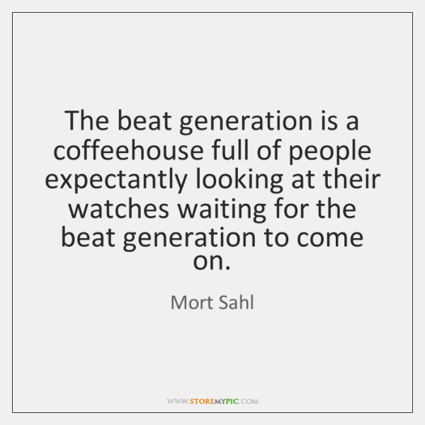 The beat generation is a coffeehouse full of people expectantly looking at ...