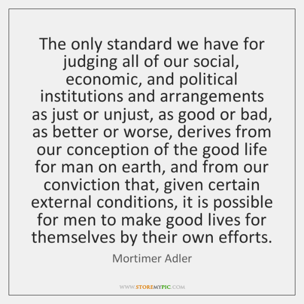 The only standard we have for judging all of our social, economic, ...