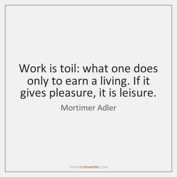 Work is toil: what one does only to earn a living. If ...