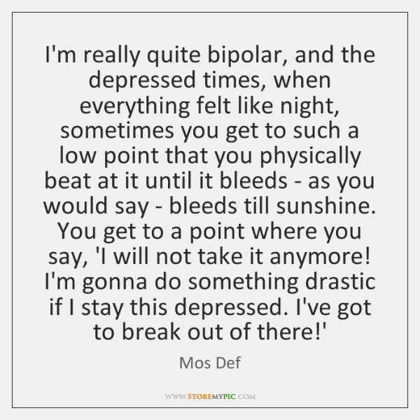 I'm really quite bipolar, and the depressed times, when everything felt like ...