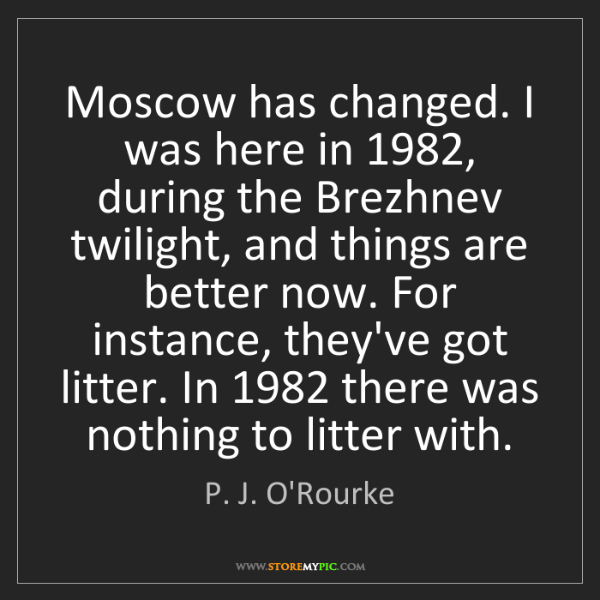 P. J. O'Rourke: Moscow has changed. I was here in 1982, during the Brezhnev...