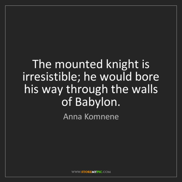 Anna Komnene: The mounted knight is irresistible; he would bore his...