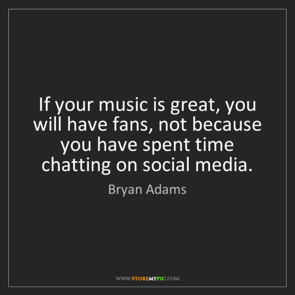 Bryan Adams: If your music is great, you will have fans, not because...