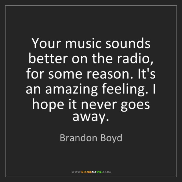 Brandon Boyd: Your music sounds better on the radio, for some reason....