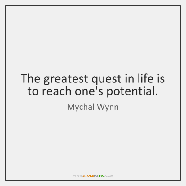 The greatest quest in life is to reach one's potential.