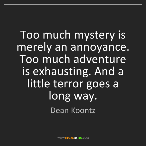 Dean Koontz: Too much mystery is merely an annoyance. Too much adventure...