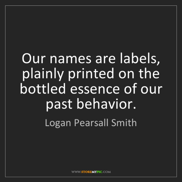 Logan Pearsall Smith: Our names are labels, plainly printed on the bottled...