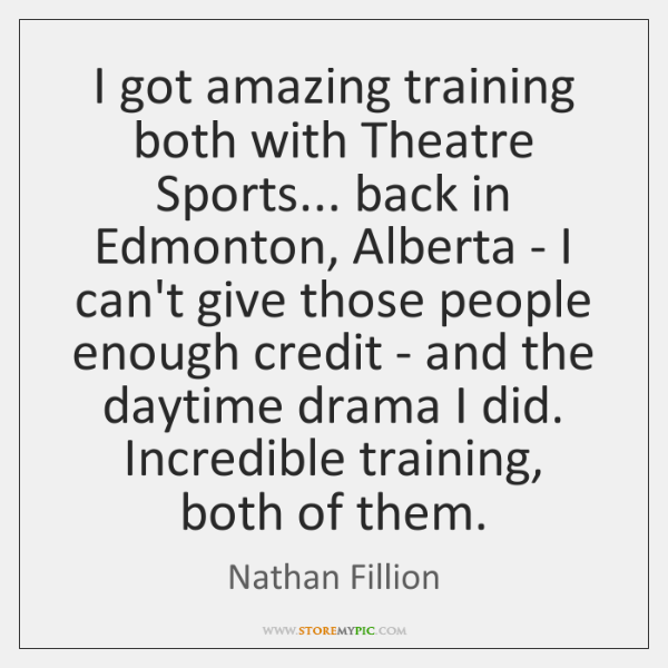 I got amazing training both with Theatre Sports... back in Edmonton, Alberta ...