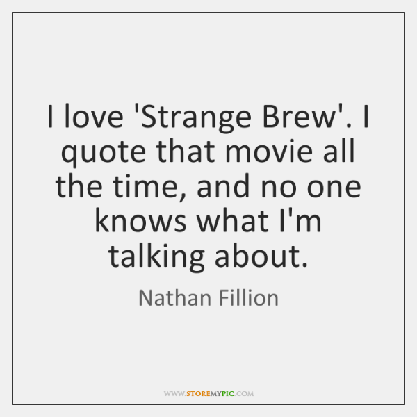 I love 'Strange Brew'. I quote that movie all the time, and ...