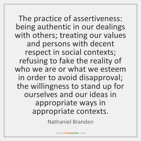 The practice of assertiveness: being authentic in our dealings with others; treating ...
