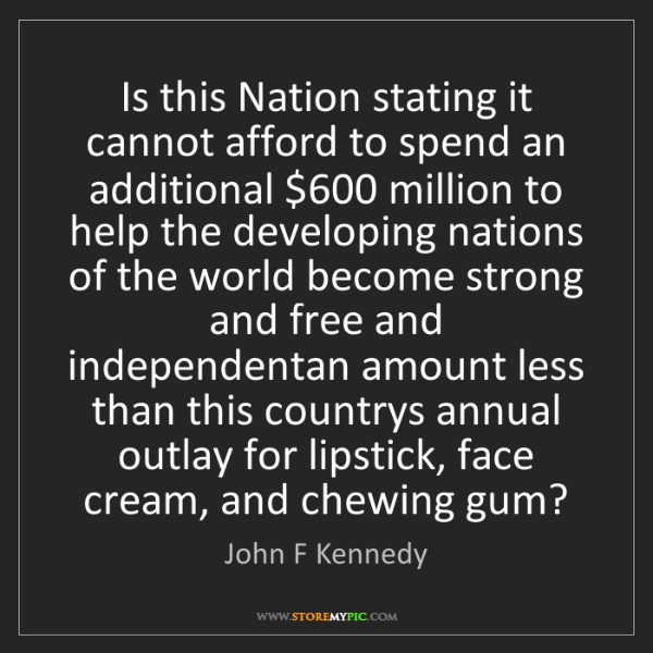 John F Kennedy: Is this Nation stating it cannot afford to spend an additional...
