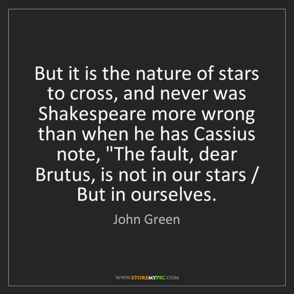 John Green: But it is the nature of stars to cross, and never was...