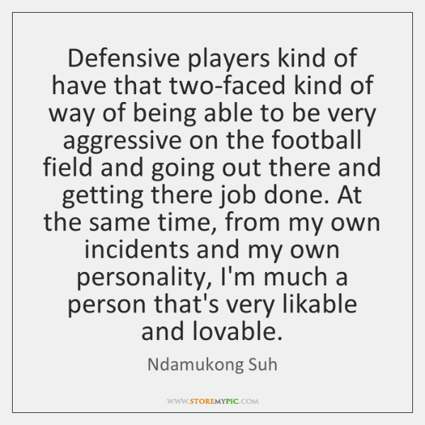 Defensive Players Kind Of Have That Two Faced Kind Of Way Of Being