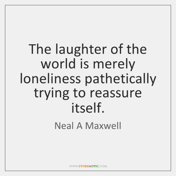 The laughter of the world is merely loneliness pathetically trying to reassure ...
