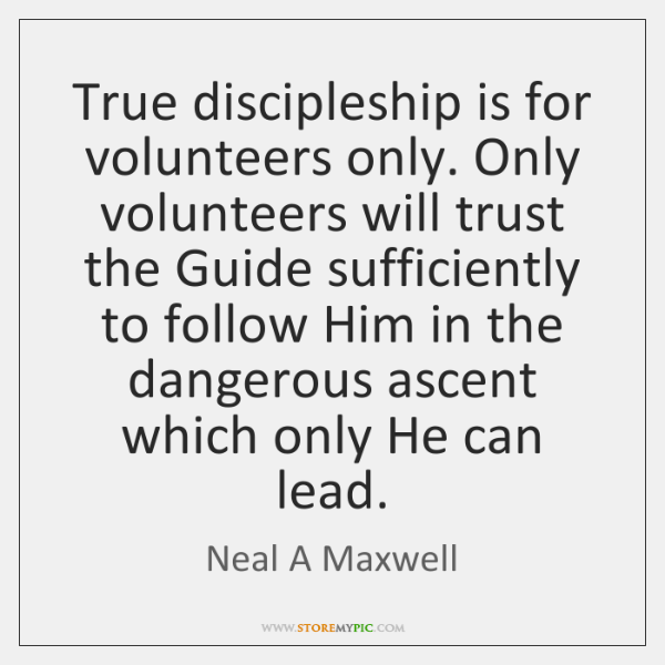 True discipleship is for volunteers only. Only volunteers will trust the Guide ...