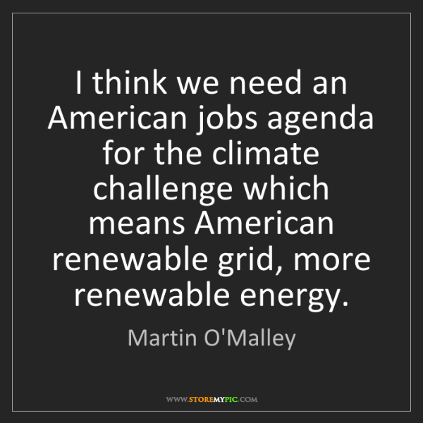 Martin O'Malley: I think we need an American jobs agenda for the climate...
