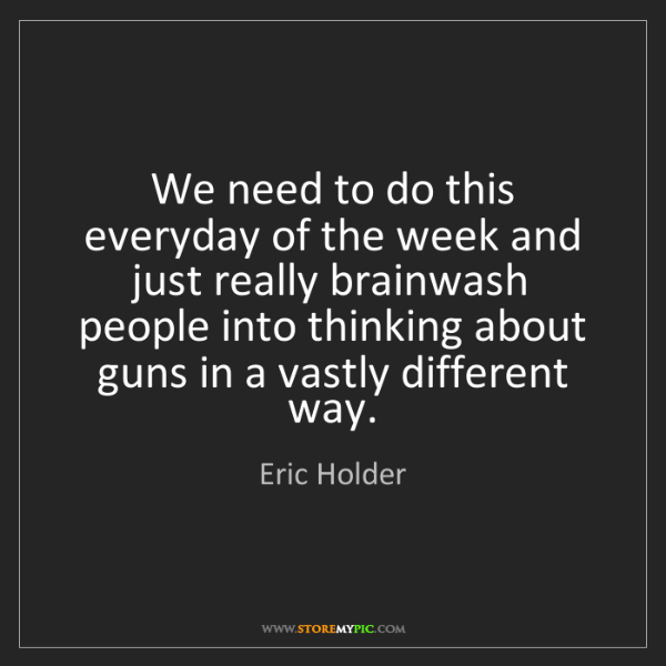 Eric Holder: We need to do this everyday of the week and just really...