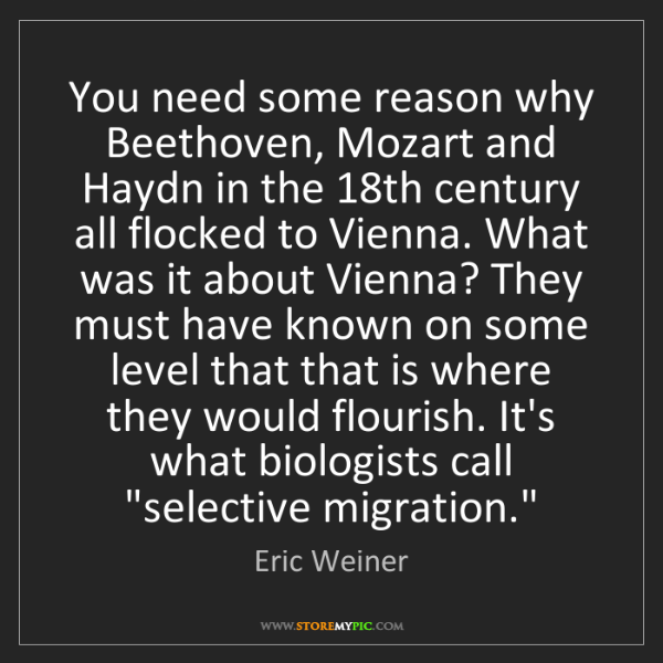 Eric Weiner: You need some reason why Beethoven, Mozart and Haydn...