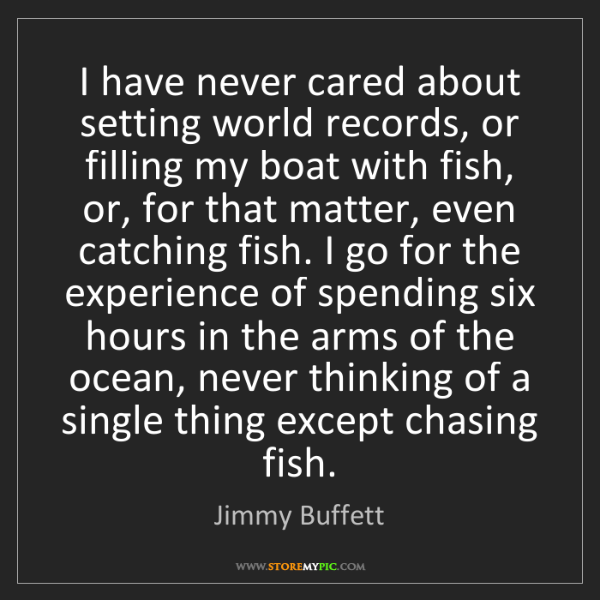 Jimmy Buffett: I have never cared about setting world records, or filling...