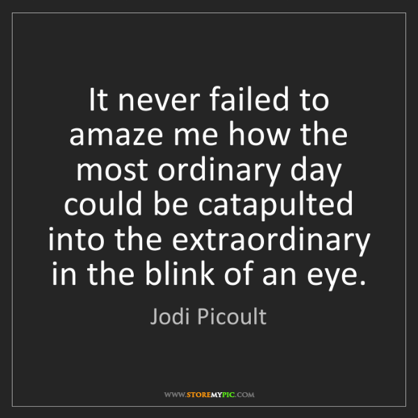 Jodi Picoult: It never failed to amaze me how the most ordinary day...