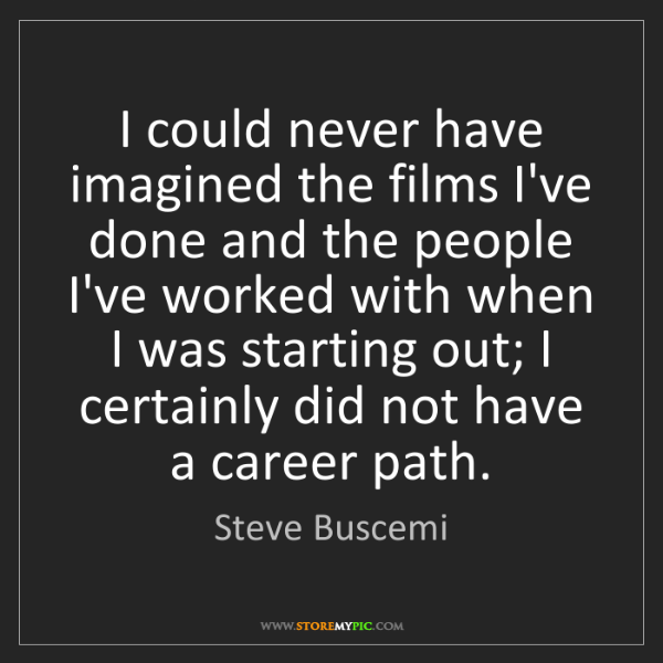 Steve Buscemi: I could never have imagined the films I've done and the...