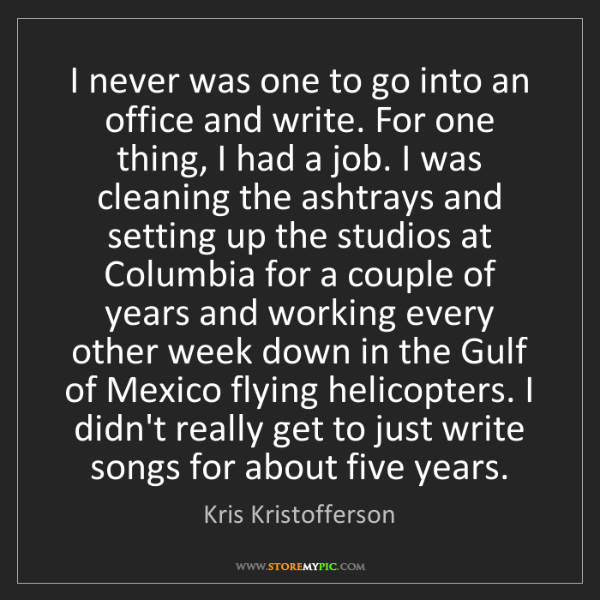 Kris Kristofferson: I never was one to go into an office and write. For one...