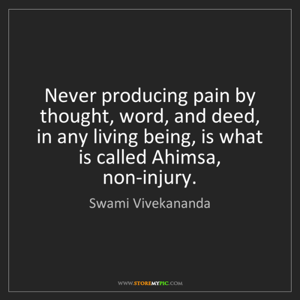 Swami Vivekananda: Never producing pain by thought, word, and deed, in any...