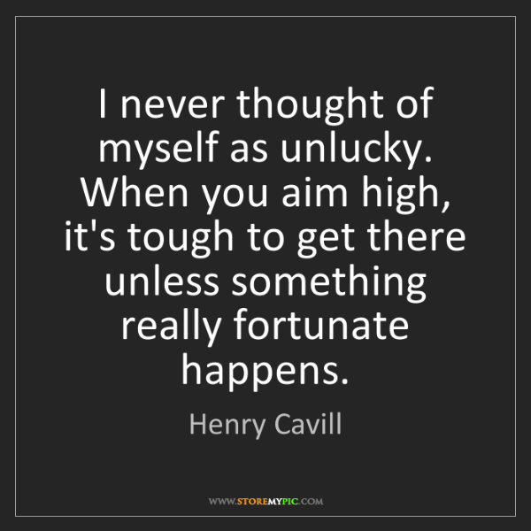 Henry Cavill: I never thought of myself as unlucky. When you aim high,...