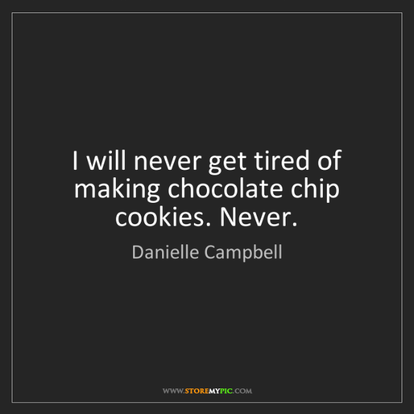 Danielle Campbell: I will never get tired of making chocolate chip cookies....