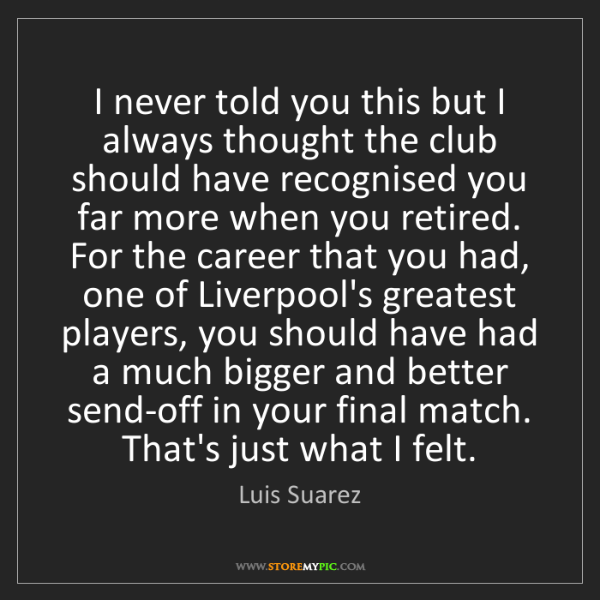 Luis Suarez: I never told you this but I always thought the club should...