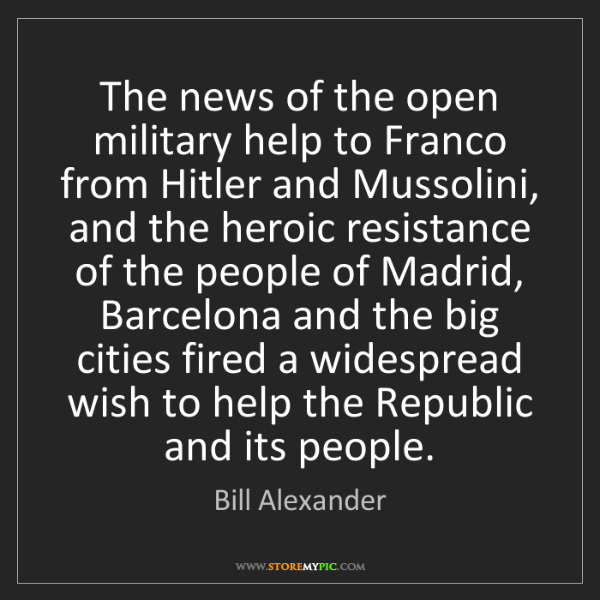 Bill Alexander: The news of the open military help to Franco from Hitler...