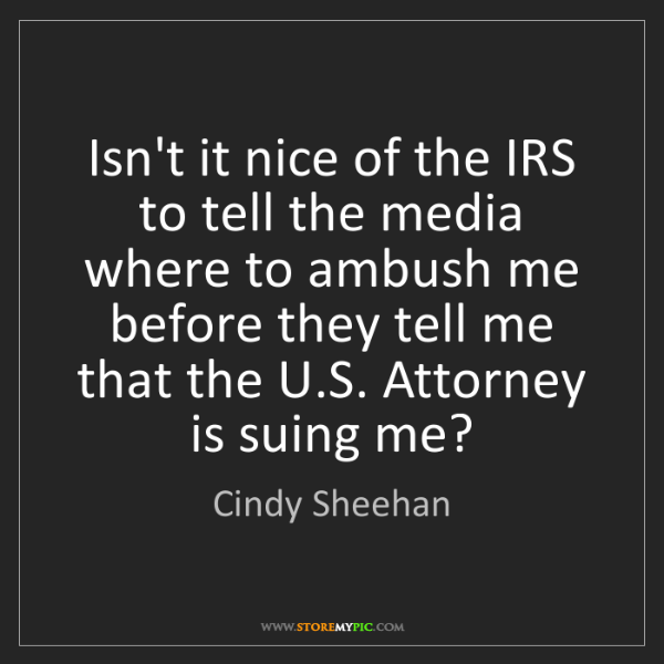Cindy Sheehan: Isn't it nice of the IRS to tell the media where to ambush...