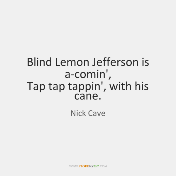 Blind Lemon Jefferson is a-comin',   Tap tap tappin', with his cane.