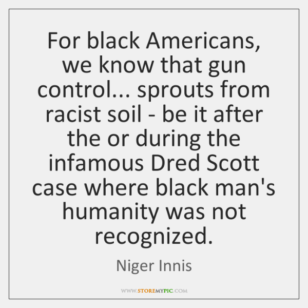 For black Americans, we know that gun control... sprouts from racist soil ...