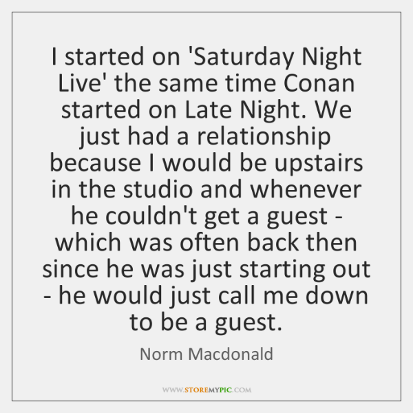 I started on 'Saturday Night Live' the same time Conan started on ...