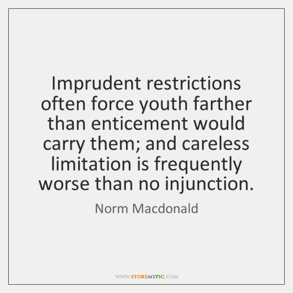 Imprudent restrictions often force youth farther than enticement would carry them; and ...