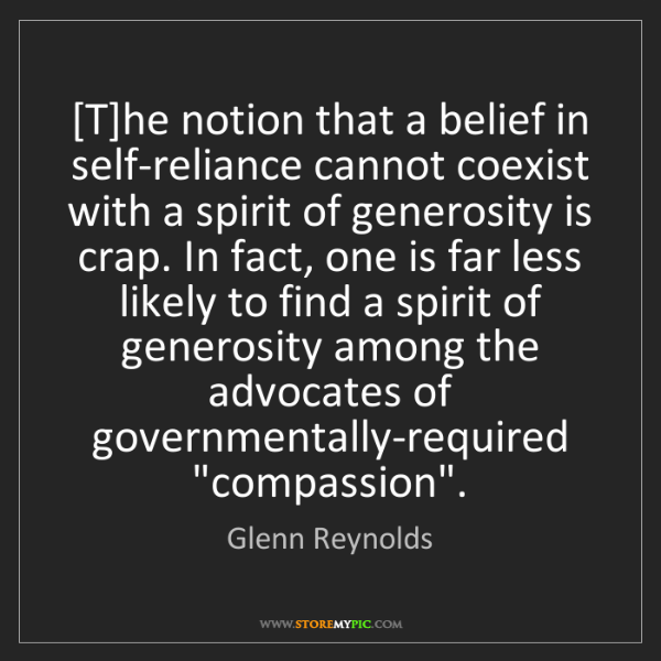 Glenn Reynolds: [T]he notion that a belief in self-reliance cannot coexist...