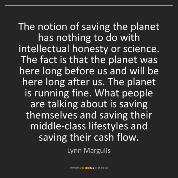 Lynn Margulis: The notion of saving the planet has nothing to do with...