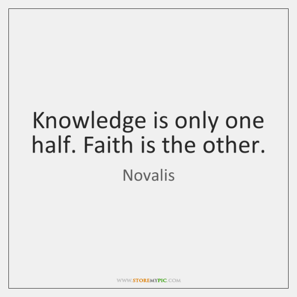 Knowledge is only one half. Faith is the other.
