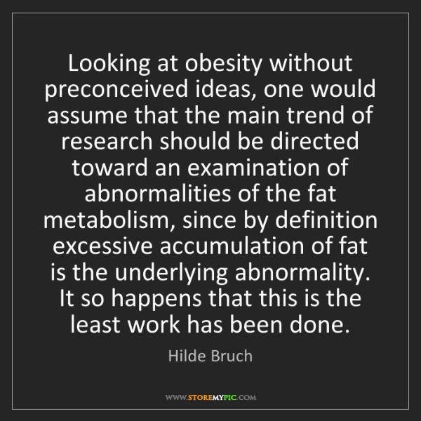 Hilde Bruch: Looking at obesity without preconceived ideas, one would...