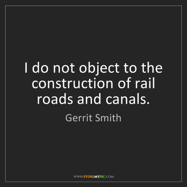 Gerrit Smith: I do not object to the construction of rail roads and...