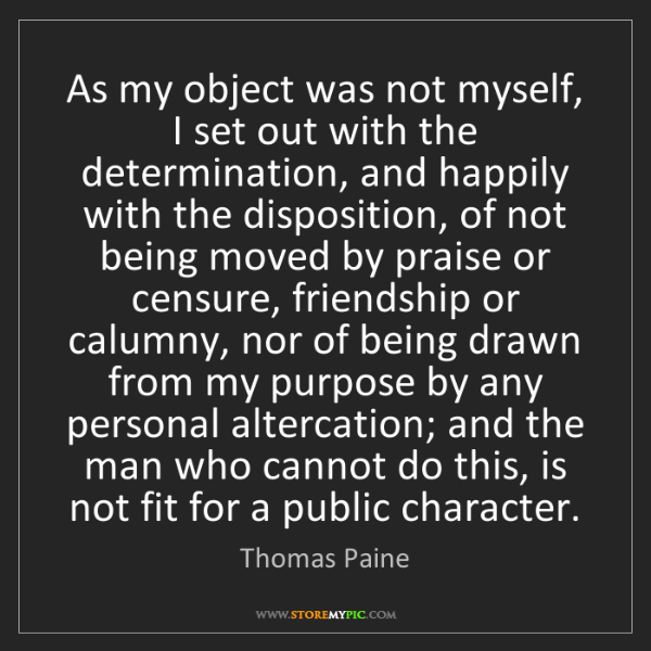 Thomas Paine: As my object was not myself, I set out with the determination,...