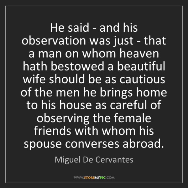 Miguel De Cervantes: He said - and his observation was just - that a man on...