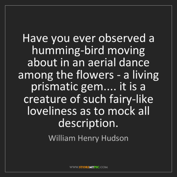 William Henry Hudson: Have you ever observed a humming-bird moving about in...