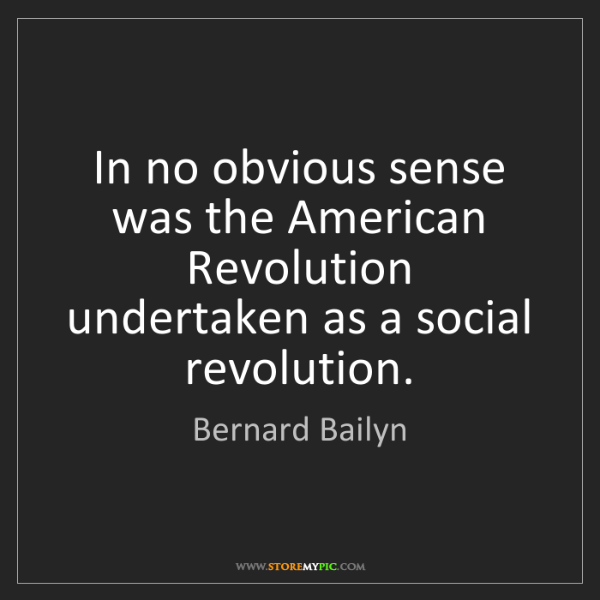 Bernard Bailyn: In no obvious sense was the American Revolution undertaken...