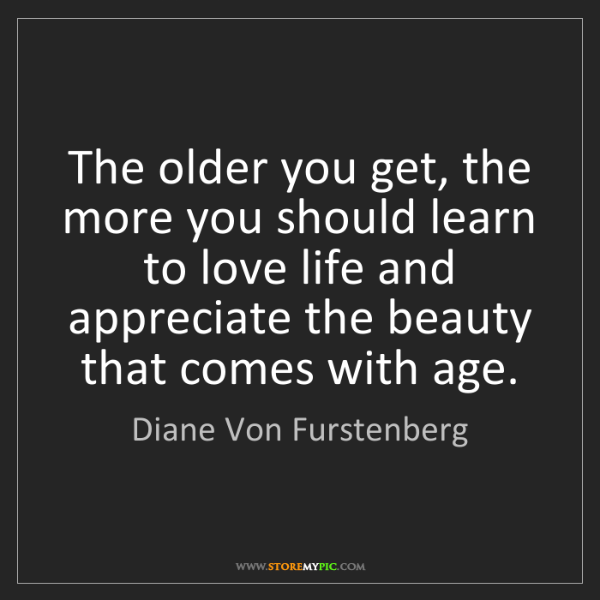 Diane Von Furstenberg: The older you get, the more you should learn to love...